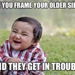 Evil Toddler Meme | WHEN YOU FRAME YOUR OLDER SIBLING AND THEY GET IN TROUBLE | image tagged in memes,evil toddler | made w/ Imgflip meme maker