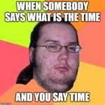 Butthurt Dweller Meme | WHEN SOMEBODY SAYS WHAT IS THE TIME AND YOU SAY TIME | image tagged in memes,butthurt dweller | made w/ Imgflip meme maker