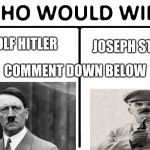 Who Would Win? Meme | ADOLF HITLER JOSEPH STALIN COMMENT DOWN BELOW | image tagged in memes,who would win | made w/ Imgflip meme maker