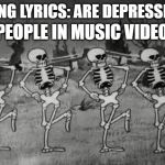 Spooky Scary Skeletons | SONG LYRICS: ARE DEPRESSING PEOPLE IN MUSIC VIDEO: | image tagged in spooky scary skeletons | made w/ Imgflip meme maker