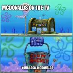 Krusty Krab Vs Chum Bucket Meme | MCDONALDS ON THE TV YOUR LOCAL MCDONALDS | image tagged in memes,krusty krab vs chum bucket | made w/ Imgflip meme maker