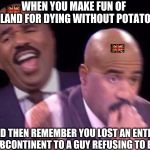 Steve Harvey Laughing Serious | WHEN YOU MAKE FUN OF IRELAND FOR DYING WITHOUT POTATOES AND THEN REMEMBER YOU LOST AN ENTIRE SUBCONTINENT TO A GUY REFUSING TO EAT | image tagged in steve harvey laughing serious,memes,ireland,britain | made w/ Imgflip meme maker