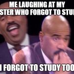 Steve Harvey Laughing Serious | ME LAUGHING AT MY SISTER WHO FORGOT TO STUDY I FORGOT TO STUDY TOO | image tagged in steve harvey laughing serious | made w/ Imgflip meme maker