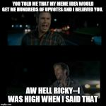 Aw hell Ricky I was high when I said that | YOU TOLD ME THAT MY MEME IDEA WOULD GET ME HUNDREDS OF UPVOTES AND I BELIEVED YOU. AW HELL RICKY--I WAS HIGH WHEN I SAID THAT | image tagged in aw hell ricky i was high when i said that | made w/ Imgflip meme maker