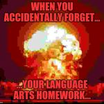 Forgotten homework...explosion | WHEN YOU ACCIDENTALLY FORGET... ...YOUR LANGUAGE ARTS HOMEWORK... | image tagged in nuke | made w/ Imgflip meme maker