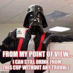 Darth Vader Office Space | FROM MY POINT OF VIEW... I CAN STILL DRINK FROM THIS CUP WITHOUT ANY TROUBLE | image tagged in darth vader office space | made w/ Imgflip meme maker