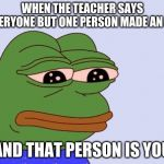 Pepe the Frog | WHEN THE TEACHER SAYS EVERYONE BUT ONE PERSON MADE AN A+ AND THAT PERSON IS YOU | image tagged in pepe the frog | made w/ Imgflip meme maker
