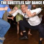 Funny dancing | WHEN THE SUBTITLES SAY DANCE MUSIC | image tagged in funny dancing | made w/ Imgflip meme maker