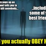 Slenderman? WTF?! | This guy pops up on the web and tells you to go out and kill somebody,... .. and you actually OBEY HIM?! ..including some of your best frien | image tagged in slenderman,wtf,how are kids taking this crap seriously | made w/ Imgflip meme maker