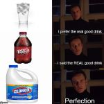 perfection | I prefer the real good drink I said the REAL good drink Perfection | image tagged in perfection | made w/ Imgflip meme maker