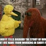 How snuffy got his name | SNUFFY TELLS BIGBIRD THE STORY OF HOW HE GOT HIS NAME FROM WORKING IN SNUFF FILMS | image tagged in memes,big bird and snuffy,inappropriate | made w/ Imgflip meme maker