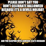 Halloween  | PLEASE DON'T SAY YOU DON'T CELEBRATE HALLOWEEN BECAUSE IT'S A DEVILS HOLIDAY AND YOU SLEEPING WITH SOMEONE ELSE'S HUSBAND? | image tagged in halloween | made w/ Imgflip meme maker