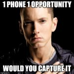Eminem Meme | 1 PHONE 1 OPPORTUNITY WOULD YOU CAPTURE IT | image tagged in memes,eminem | made w/ Imgflip meme maker