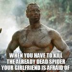 Predator Meme | WHEN YOU HAVE TO KILL THE ALREADY DEAD SPIDER YOUR GIRLFRIEND IS AFRAID OF | image tagged in memes,predator | made w/ Imgflip meme maker