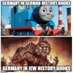 Thomas the creepy tank engine | GERMANY IN GERMAN HISTORY BOOKS GERMANY IN JEW HISTORY BOOKS | image tagged in thomas the creepy tank engine | made w/ Imgflip meme maker
