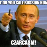 Bad Puns For The Win? | WHAT DO YOU CALL RUSSIAN HUMOR? CZARCASM! | image tagged in memes,good guy putin,funny,puns,sarcasm | made w/ Imgflip meme maker