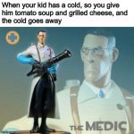 My healing powers are astounding | When your kid has a cold, so you give him tomato soup and grilled cheese, and the cold goes away | image tagged in the medic tf2,memes,funny,team fortress 2,cure for the common cold,parenting | made w/ Imgflip meme maker