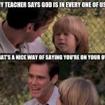 My teacher says | MY TEACHER SAYS GOD IS IN EVERY ONE OF US THAT'S A NICE WAY OF SAYING YOU'RE ON YOUR OWN | image tagged in memes,thats just something x say,liar liar,liar liar my teacher says | made w/ Imgflip meme maker