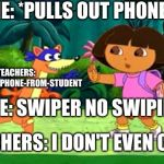 Swiper no Swiping! | ME: *PULLS OUT PHONE* TEACHERS: MUST-SWIPE-PHONE-FROM-STUDENT ME: SWIPER NO SWIPING TEACHERS: I DON'T EVEN CARE | image tagged in swiper no swiping | made w/ Imgflip meme maker
