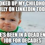 Fist pump baby | LOOKED UP MY CHILDHOOD BULLY ON LINKEDIN TODAY HE'S BEEN IN A DEAD END JOB FOR DECADES | image tagged in fist pump baby | made w/ Imgflip meme maker
