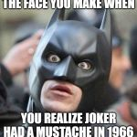 Shocked Batman | THE FACE YOU MAKE WHEN YOU REALIZE JOKER HAD A MUSTACHE IN 1966 | image tagged in shocked batman | made w/ Imgflip meme maker