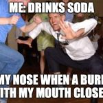 Funny dancing | ME: DRINKS SODA MY NOSE WHEN A BURP WITH MY MOUTH CLOSED: | image tagged in funny dancing | made w/ Imgflip meme maker
