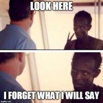 Captain Phillips - I'm The Captain Now Meme | LOOK HERE I FORGET WHAT I WILL SAY | image tagged in memes,captain phillips - i'm the captain now | made w/ Imgflip meme maker
