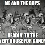 Spooky Scary Skeletons | ME AND THE BOYS HEADIN' TO THE NEXT HOUSE FOR CANDY | image tagged in spooky scary skeletons | made w/ Imgflip meme maker