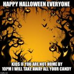 Halloween  | HAPPY HALLOWEEN EVERYONE KIDS IF YOU ARE NOT HOME BY 10PM I WILL TAKE AWAY ALL YOUR CANDY | image tagged in halloween | made w/ Imgflip meme maker