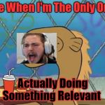 Sadly I Am Only An Eel Meme | Me When I'm The Only One Actually Doing Something Relevant | image tagged in memes,sadly i am only an eel | made w/ Imgflip meme maker