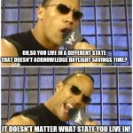 Just a joke! | OH,SO YOU LIVE IN A DIFFERENT STATE THAT DOESN'T ACKNOWLEDGE DAYLIGHT SAVINGS TIME? IT DOESN'T MATTER WHAT STATE YOU LIVE IN! | image tagged in memes,the rock it doesnt matter,daylight savings time | made w/ Imgflip meme maker