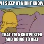 how i sleep homer simpson | HOW I SLEEP AT NIGHT KNOWING THAT I'M A SHITPOSTER AND GOING TO HELL | image tagged in how i sleep homer simpson | made w/ Imgflip meme maker