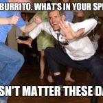Funny dancing | TACO BURRITO. WHAT'S IN YOUR SPEEDO? DOESN'T MATTER THESE DAYS! | image tagged in funny dancing | made w/ Imgflip meme maker