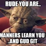 Yoda Wisdom | RUDE YOU ARE.. SOME MANNERS LEARN YOU MUST.. ..AND GUD GIT | image tagged in yoda wisdom | made w/ Imgflip meme maker