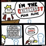 I'm the dumbest man alive | KINDNESS KINDER I GAVE ALL THAT I OWN TO CHARITY AND GAVE ALL MY MONEY AWAY TO PEOPLE THAT NEED IT MORE THAN ME. THAT WHY IM NOW HOMELESS | image tagged in i'm the dumbest man alive | made w/ Imgflip meme maker