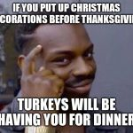 Smart black guy | IF YOU PUT UP CHRISTMAS DECORATIONS BEFORE THANKSGIVING TURKEYS WILL BE HAVING YOU FOR DINNER | image tagged in smart black guy | made w/ Imgflip meme maker