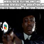 Crying Wesley Snipes | WHEN YOU'RE PLAYING UNO AND SOMEONE REVERSES THE ORDER, FORCING YOU TO TURN YOUR +4 ON YOUR FRIEND | image tagged in crying wesley snipes,uno | made w/ Imgflip meme maker
