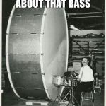 Big Ego Man | ITS ALL ABOUT THAT BASS | image tagged in memes,big ego man | made w/ Imgflip meme maker