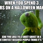 "Kermit the frog rainy day | WHEN YOU SPEND 3 HOURS ON A HALLOWEEN MAKEUP AND YOU LOSE TO A SHEET GHOST IN A COSTUME CONTEST BECAUSE PEOPLE THINK IT'S ""CLEVER"" 