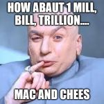 dr evil pinky | HOW ABAUT 1 MILL, BILL, TRILLION.... MAC AND CHEES | image tagged in dr evil pinky | made w/ Imgflip meme maker
