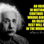 Albert Einstein | AN OBJECT IN MOTION WILL CONTINUE IN THE WRONG DIRECTION;  AN OBJECT AT REST WILL REMAIN IN THE WRONG PLACE. | image tagged in albert einstein | made w/ Imgflip meme maker