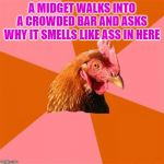 Anti Joke Chicken Meme | A MIDGET WALKS INTO A CROWDED BAR AND ASKS WHY IT SMELLS LIKE ASS IN HERE | image tagged in memes,anti joke chicken | made w/ Imgflip meme maker