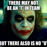 "Joker. It's simple we kill the batman | THERE MAY NOT BE AN ""I"" IN TEAM BUT THERE ALSO IS NO ""U"" 