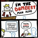I'm the dumbest man alive | I STUDIED FOR MY BLOOD TEST | image tagged in i'm the dumbest man alive | made w/ Imgflip meme maker