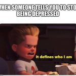 It defines who I am | WHEN SOMEONE TELLS YOU TO STOP BEING DEPRESSED | image tagged in it defines who i am | made w/ Imgflip meme maker