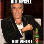 The Most Interesting Epstein | I DON'T ALWAYS KILL MYSELF. BUT WHEN I DO, I DIDN'T. | image tagged in the most interesting epstein | made w/ Imgflip meme maker