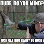 Jehovas Witness Squirrel Meme | DUDE, DO YOU MIND? I WAS JUST GETTING READY TO BUST A NUT! | image tagged in memes,jehovas witness squirrel | made w/ Imgflip meme maker