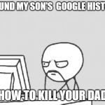 "Computer Guy Meme | I FOUND MY SON'S  GOOGLE HISTORY ""HOW TO KILL YOUR DAD"" 