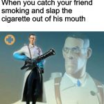 Not today, Lung Cancer. Not today. | When you catch your friend smoking and slap the cigarette out of his mouth | image tagged in the medic tf2,memes,funny,smoking,cigarettes,team fortress 2 | made w/ Imgflip meme maker