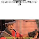 Professionals have standards | HER: COULD YOU STOP TALKING IN A FAKE AUSTRALIAN ACCENT ME: | image tagged in professionals have standards | made w/ Imgflip meme maker